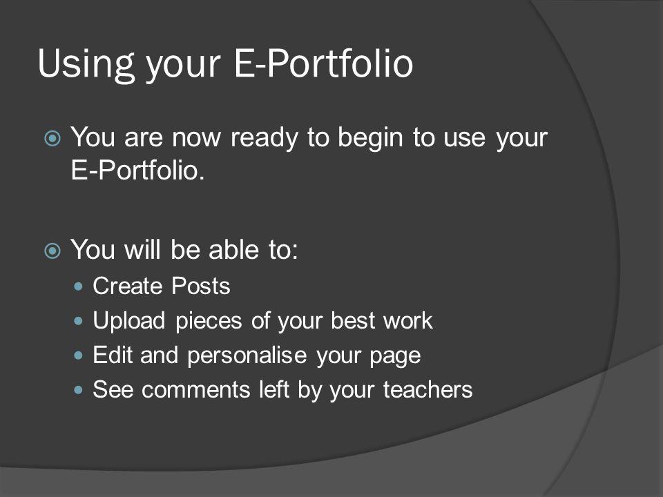 Using your E-Portfolio  You are now ready to begin to use your E-Portfolio.