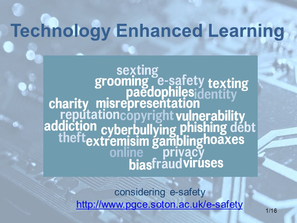 1/16 Technology Enhanced Learning considering e-safety http://www.pgce.soton.ac.uk/e-safety