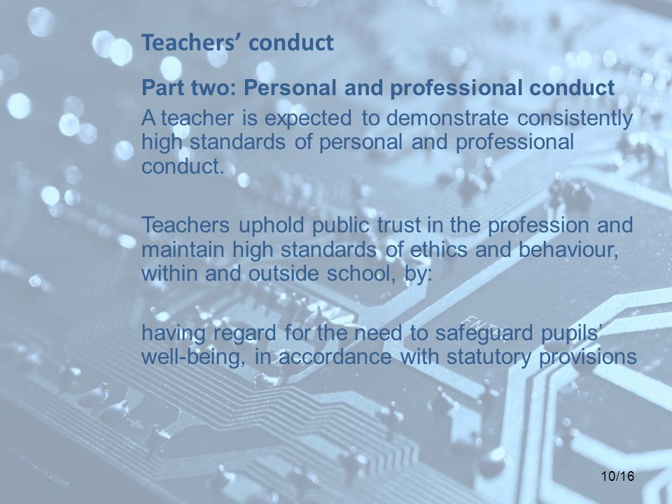 10/16 Teachers' conduct Part two: Personal and professional conduct A teacher is expected to demonstrate consistently high standards of personal and professional conduct.