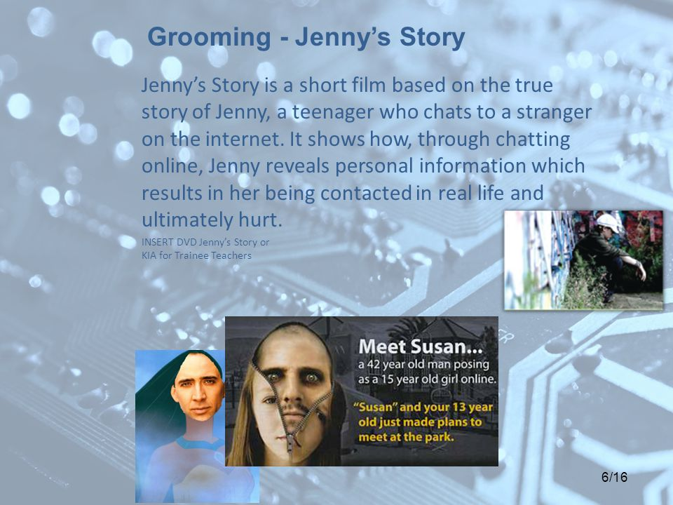 6/16 Jenny's Story is a short film based on the true story of Jenny, a teenager who chats to a stranger on the internet. It shows how, through chattin