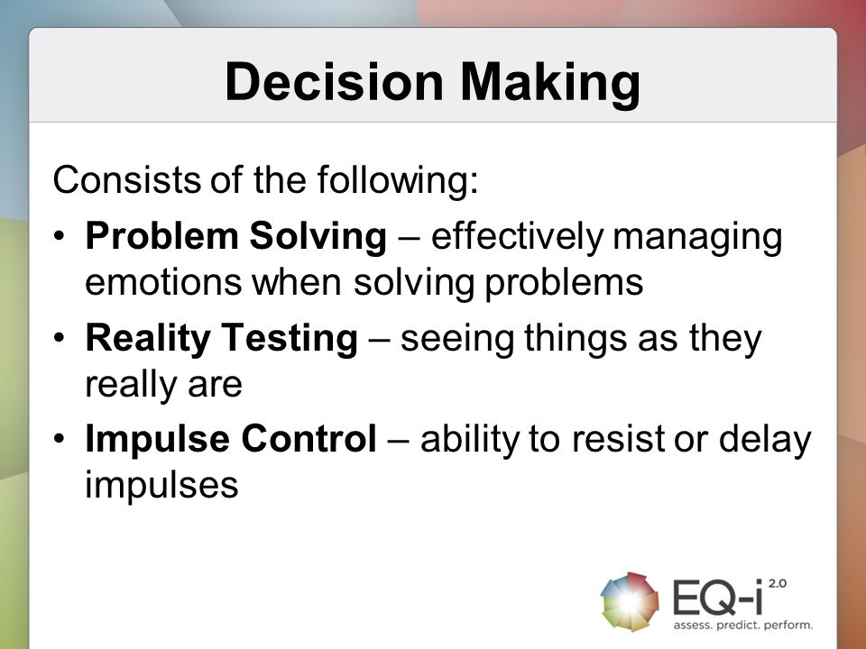 Decision Making Consists of the following: Problem Solving – effectively managing emotions when solving problems Reality Testing – seeing things as th