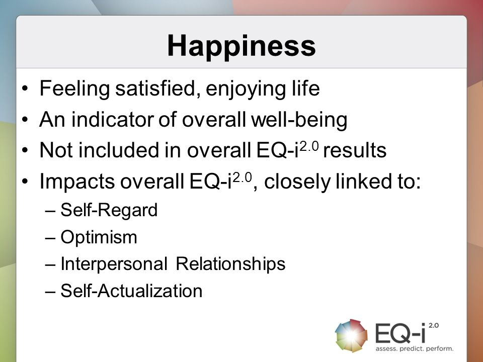 Happiness Feeling satisfied, enjoying life An indicator of overall well-being Not included in overall EQ-i 2.0 results Impacts overall EQ-i 2.0, close