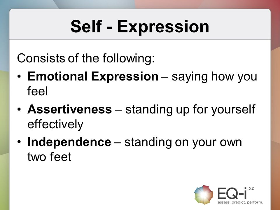 Self - Expression Consists of the following: Emotional Expression – saying how you feel Assertiveness – standing up for yourself effectively Independe