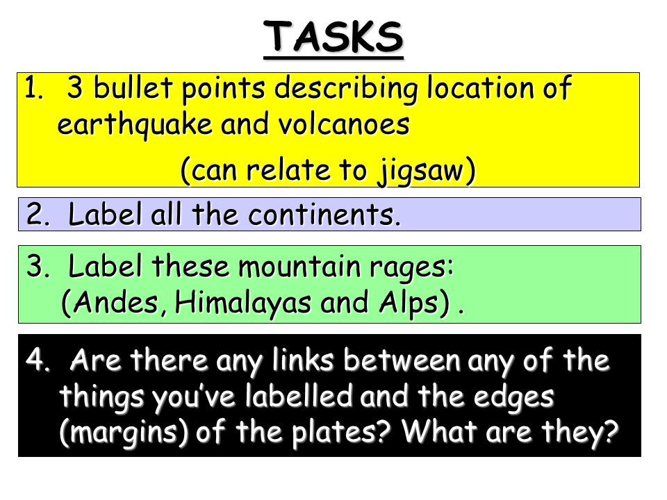 TASKS 1. 3 bullet points describing location of earthquake and volcanoes (can relate to jigsaw) 2. Label all the continents. 3. Label these mountain r