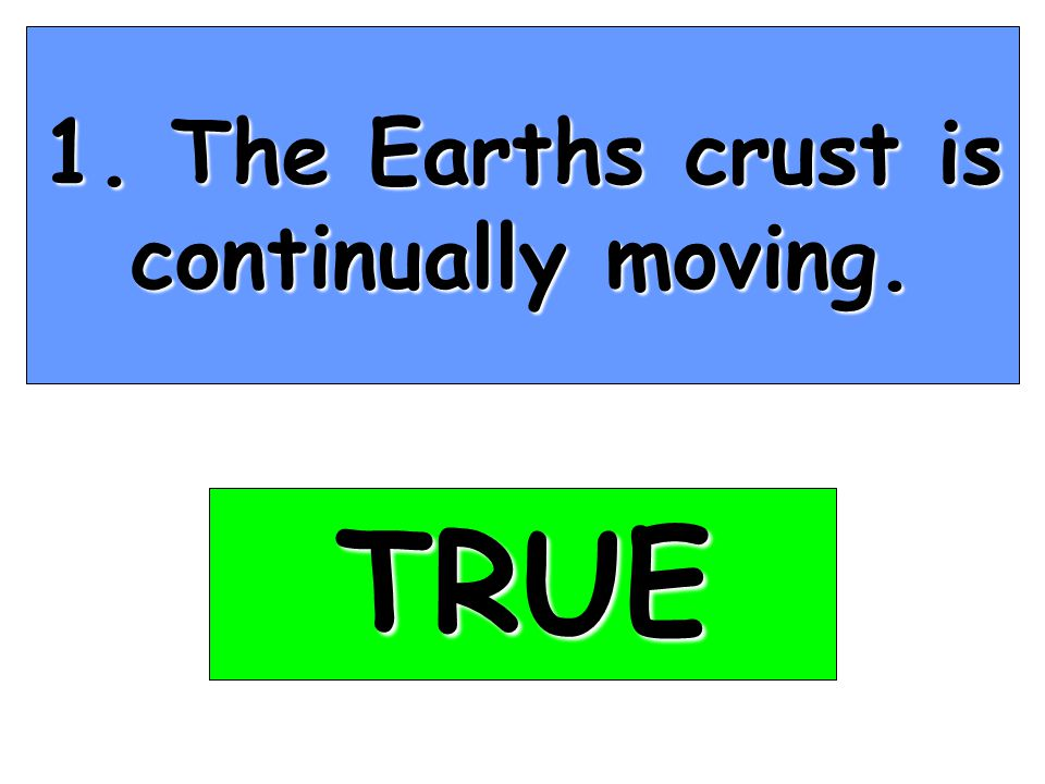 1. The Earths crust is continually moving. TRUE