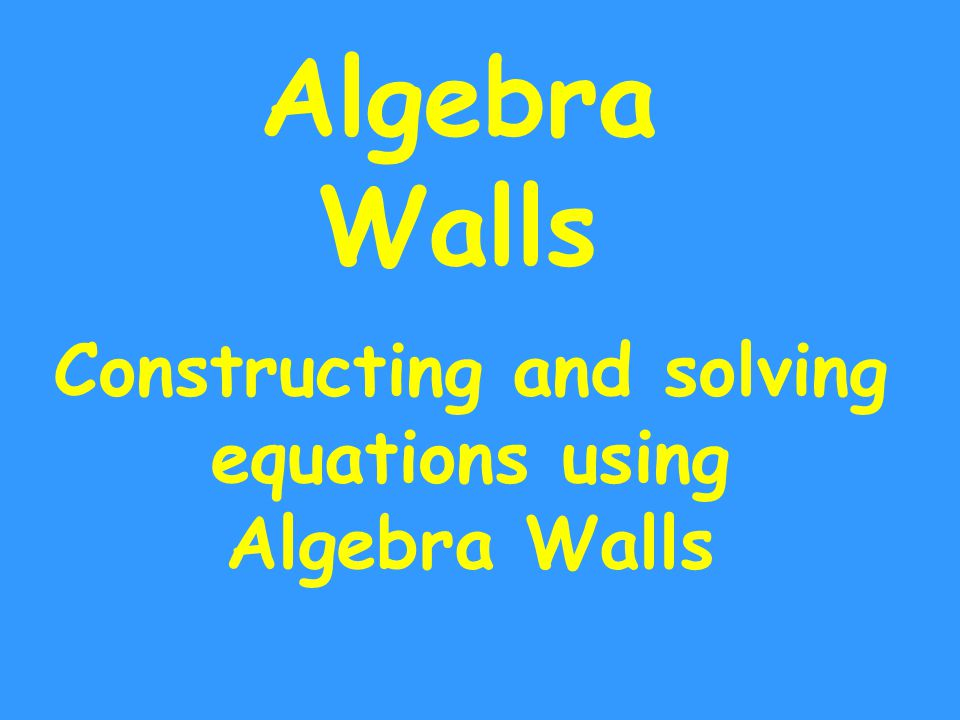 Algebra Walls Constructing and solving equations using Algebra Walls