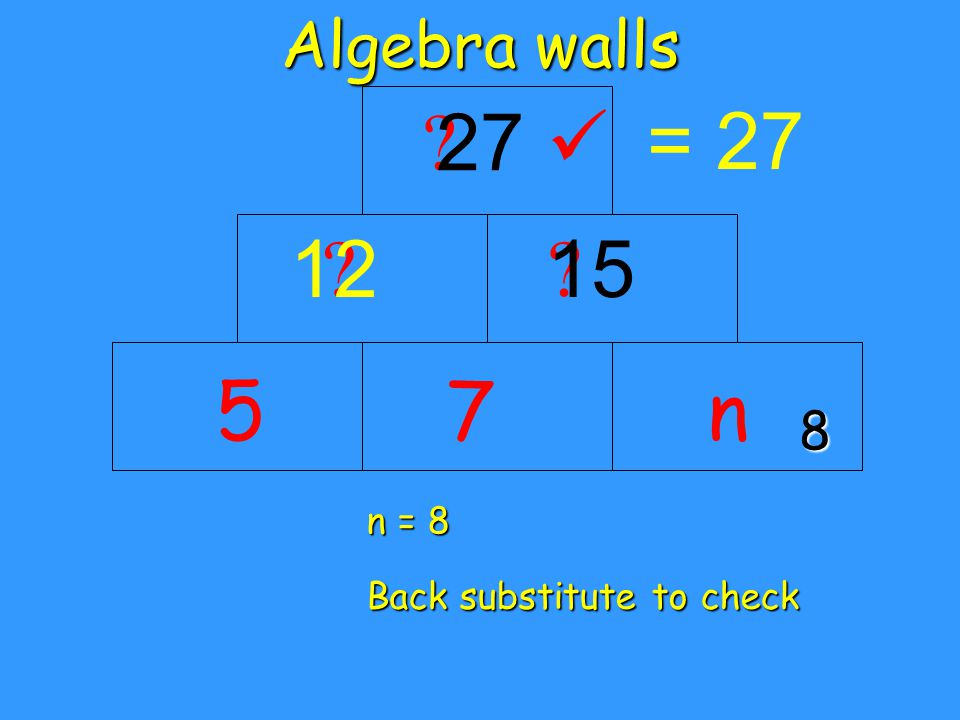 Algebra walls 5 = 27 n n = 8 Back substitute to check 8