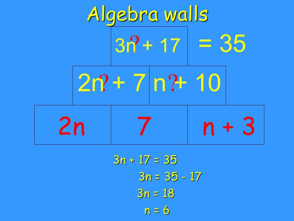 Algebra walls 2n = 35 n + 37 2n + 7 n + 10 3n + 17 3n + 17 = 35 3n = 35 - 17 3n = 18 n = 6