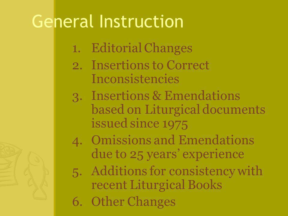 General Instruction 1.Editorial Changes 2.Insertions to Correct Inconsistencies 3.Insertions & Emendations based on Liturgical documents issued since Omissions and Emendations due to 25 years' experience 5.Additions for consistency with recent Liturgical Books 6.Other Changes