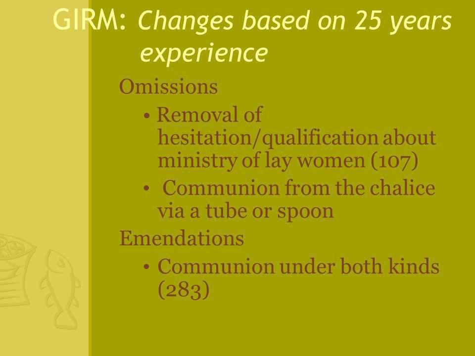 GIRM: Changes based on 25 years experience Omissions Removal of hesitation/qualification about ministry of lay women (107) Communion from the chalice
