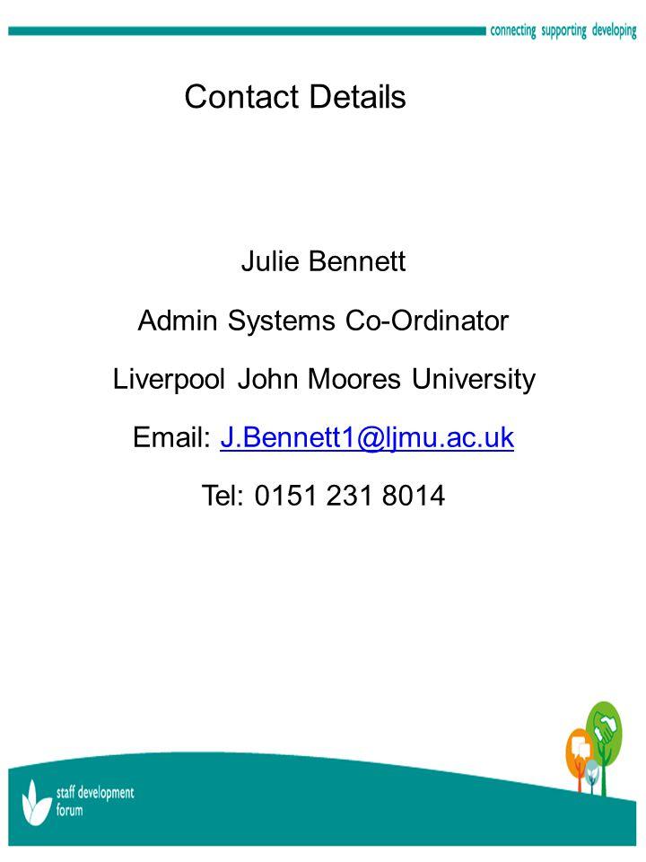 Contact Details Julie Bennett Admin Systems Co-Ordinator Liverpool John Moores University Email: J.Bennett1@ljmu.ac.ukJ.Bennett1@ljmu.ac.uk Tel: 0151 231 8014