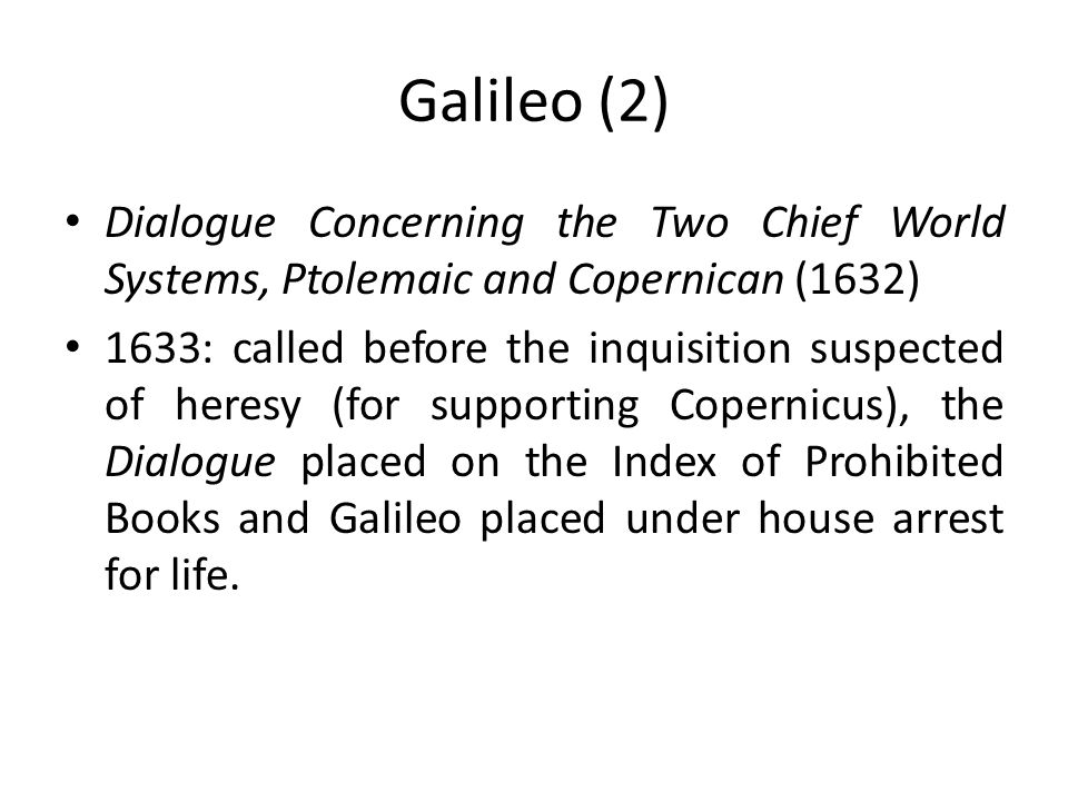Galileo (2) Dialogue Concerning the Two Chief World Systems, Ptolemaic and Copernican (1632) 1633: called before the inquisition suspected of heresy (