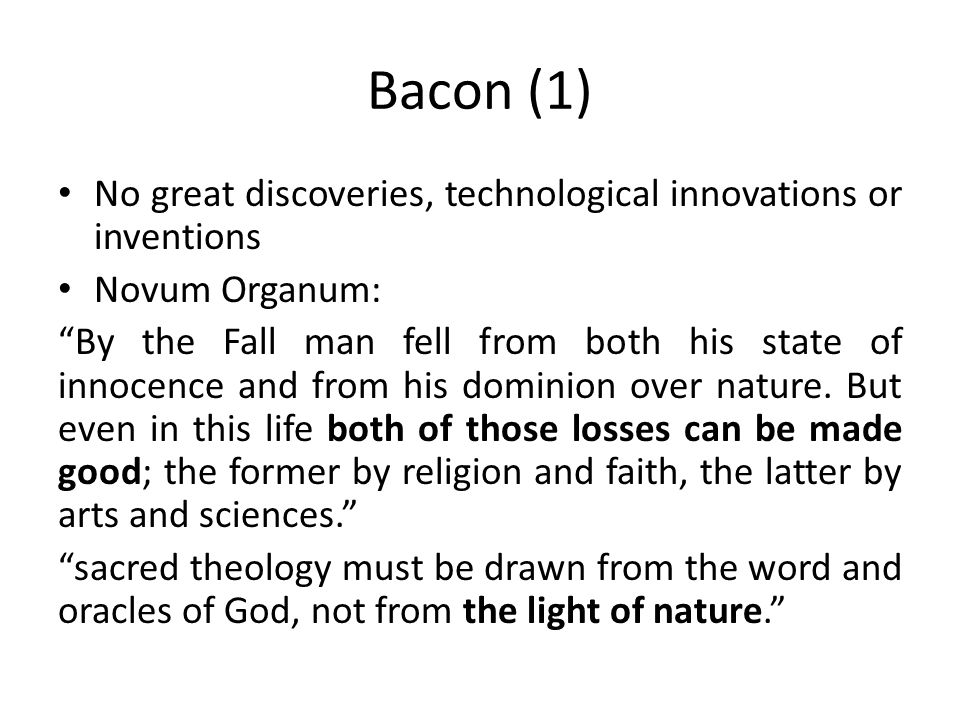 Bacon (1) No great discoveries, technological innovations or inventions Novum Organum: By the Fall man fell from both his state of innocence and from his dominion over nature.