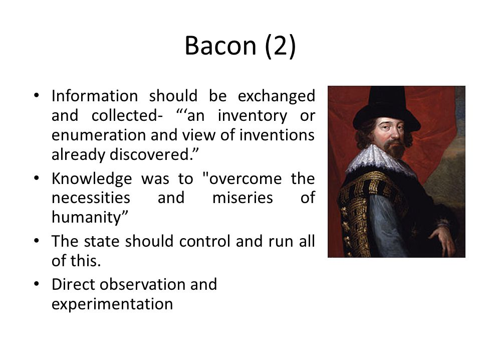 Bacon (2) Information should be exchanged and collected- 'an inventory or enumeration and view of inventions already discovered. Knowledge was to overcome the necessities and miseries of humanity The state should control and run all of this.