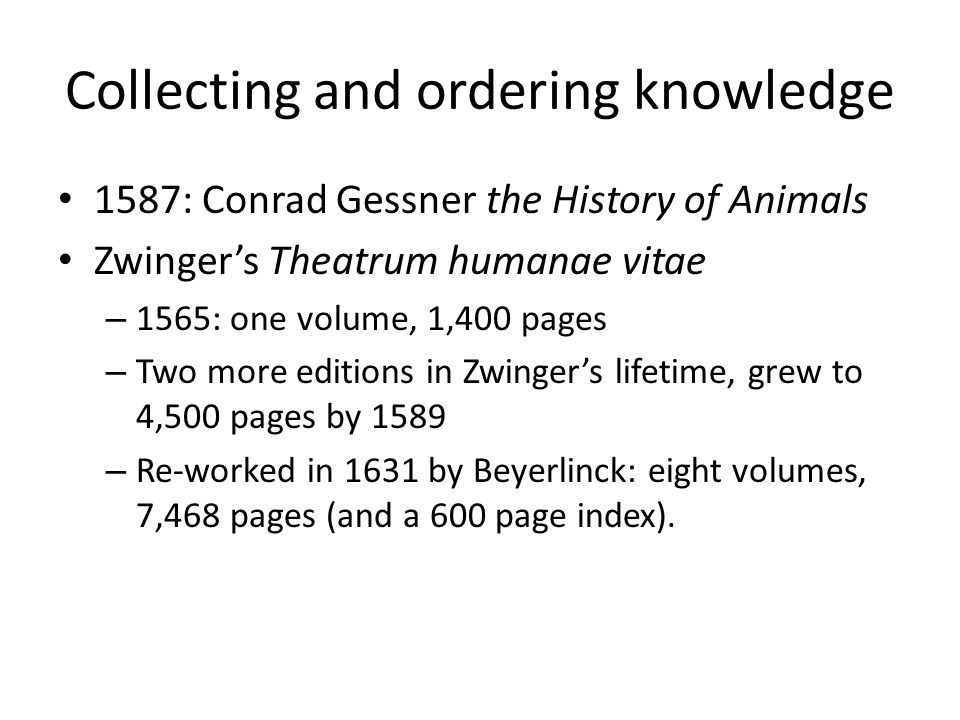 Collecting and ordering knowledge 1587: Conrad Gessner the History of Animals Zwinger's Theatrum humanae vitae – 1565: one volume, 1,400 pages – Two m