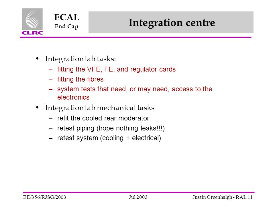 Jul 2003 ECAL End Cap EE/356/RJSG/2003Justin Greenhalgh - RAL 11 Integration centre Integration lab tasks: –fitting the VFE, FE, and regulator cards –fitting the fibres –system tests that need, or may need, access to the electronics Integration lab mechanical tasks –refit the cooled rear moderator –retest piping (hope nothing leaks!!!) –retest system (cooling + electrical)