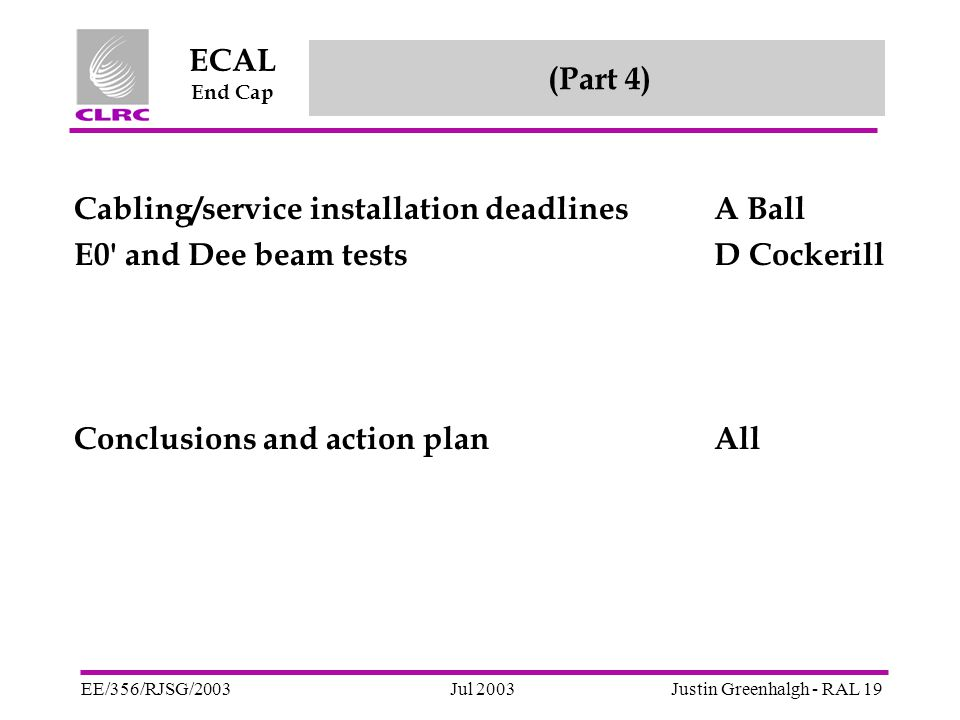 Jul 2003 ECAL End Cap EE/356/RJSG/2003Justin Greenhalgh - RAL 19 (Part 4) Cabling/service installation deadlinesA Ball E0 and Dee beam testsD Cockerill Conclusions and action planAll