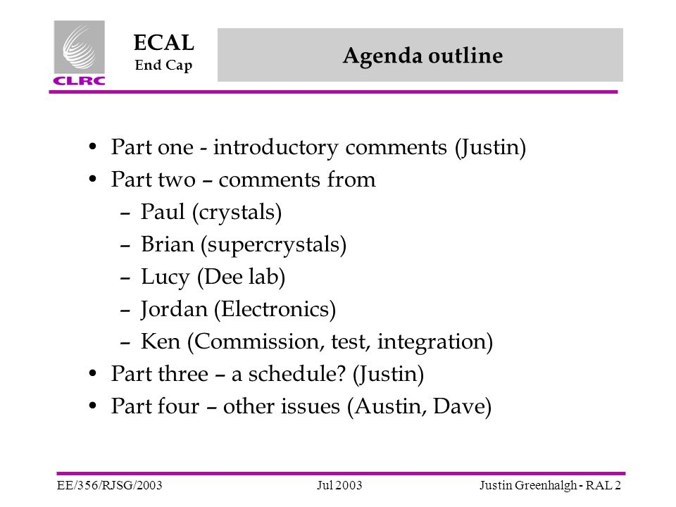 Jul 2003 ECAL End Cap EE/356/RJSG/2003Justin Greenhalgh - RAL 13 Assumptions – crystal delivery EE crystals in production quantities in Q4 of 2005 AT THE RCs Some deliveries sooner than that to allow –Refinement of production processes –Staff training –Staff continuity (we don't lose Brian!) NO STOCK at RCs Uniform delivery over the quarter – ideally, front-loaded.