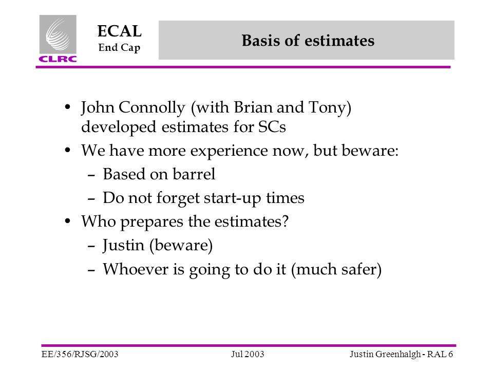 Jul 2003 ECAL End Cap EE/356/RJSG/2003Justin Greenhalgh - RAL 7 (Part 2) ECAL planning, main milestones, v33.1/ new profile for EE crystal productionP Lecoq SC build estimatesB Smith Dee mechanical assembly profilesL Linssen Profile for EE prototype and final electronics/ Dee electronics integrationJ Nash Dee installation and commissioning in CMSK Bell