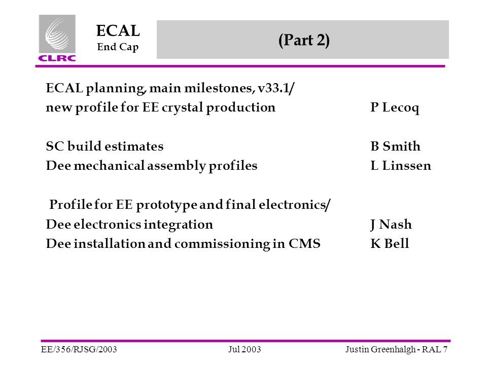 Jul 2003 ECAL End Cap EE/356/RJSG/2003Justin Greenhalgh - RAL 8 (Part 3) An attempt at a coherent schedule Done last night, BEFORE I had seen most of what has just been said – but after discussion with Jordan and email from Lucy, and having seen Paul's slides from Tuesday.