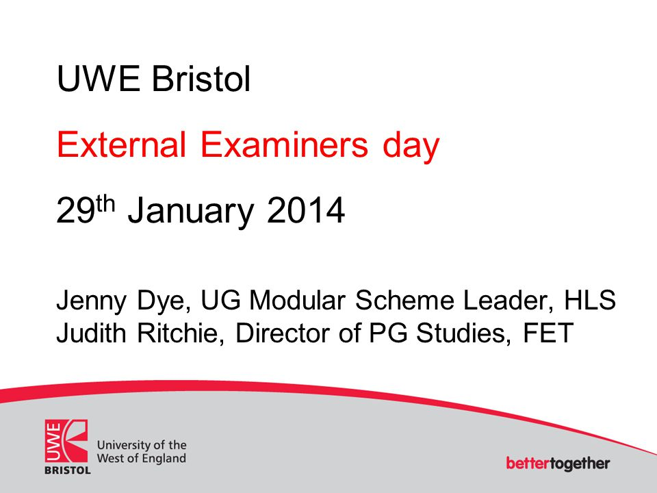 UWE Bristol External Examiners day 29 th January 2014 Jenny Dye, UG Modular Scheme Leader, HLS Judith Ritchie, Director of PG Studies, FET