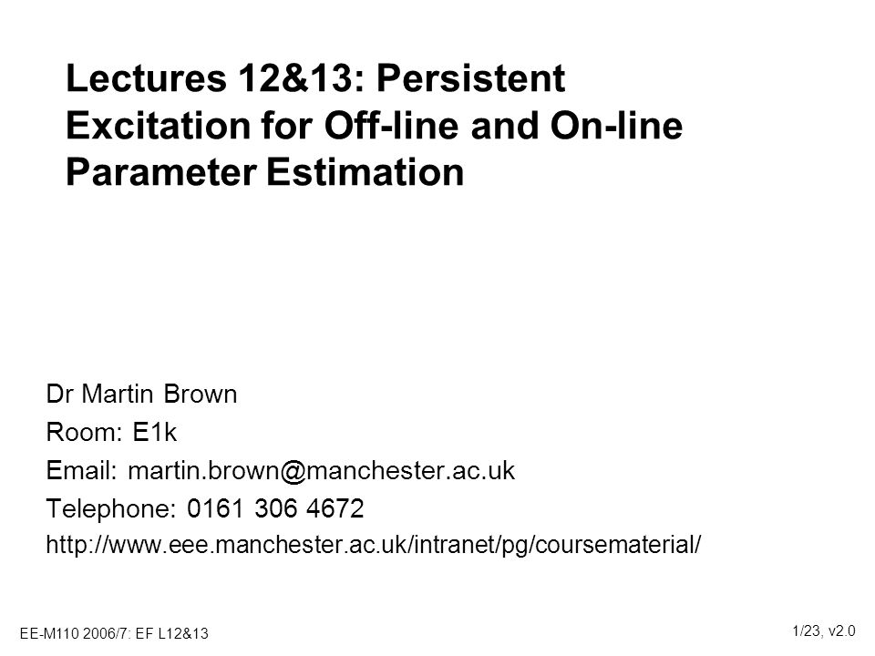 EE-M110 2006/7: EF L12&13 2/23, v2.0 Outline 13&14 Persistent excitation and identifiability 1.Structure of X T X 2.Role of signal magnitude 3.Role of signal correlation 4.Types of system identification signals for experimental design) On-line estimation and persistent excitation 5.On-line persistent excitation 6.Time-varying parameters 7.Exponential Recursive Least Squares (RLS)