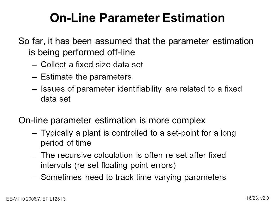 EE-M110 2006/7: EF L12&13 16/23, v2.0 On-Line Parameter Estimation So far, it has been assumed that the parameter estimation is being performed off-li