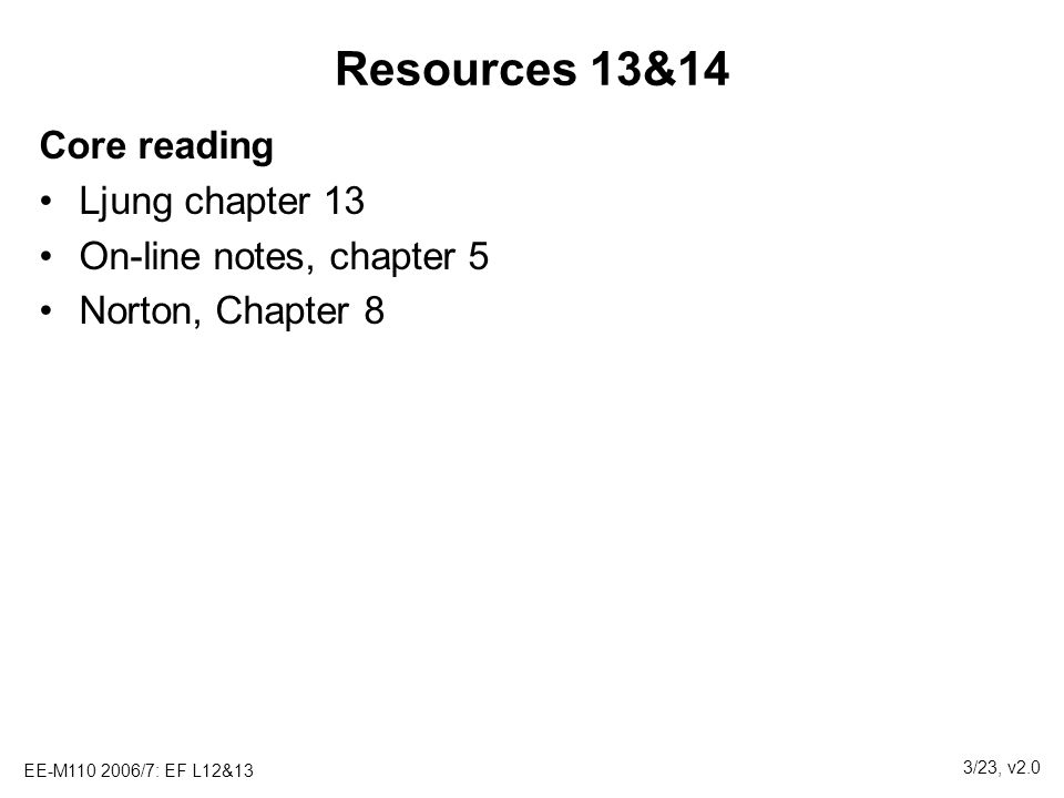 EE-M110 2006/7: EF L12&13 3/23, v2.0 Resources 13&14 Core reading Ljung chapter 13 On-line notes, chapter 5 Norton, Chapter 8