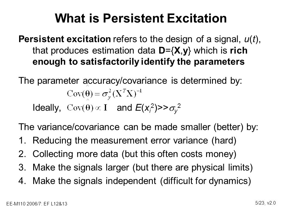 EE-M110 2006/7: EF L12&13 5/23, v2.0 What is Persistent Excitation Persistent excitation refers to the design of a signal, u(t), that produces estimat