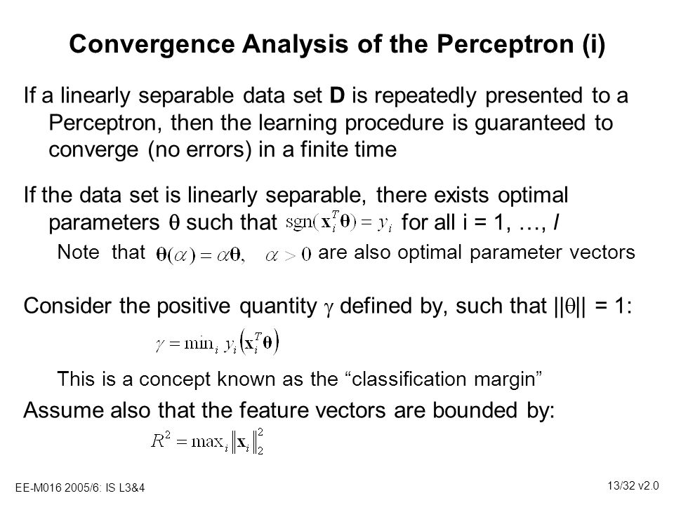EE-M016 2005/6: IS L3&4 13/32 v2.0 Convergence Analysis of the Perceptron (i) If a linearly separable data set D is repeatedly presented to a Perceptr
