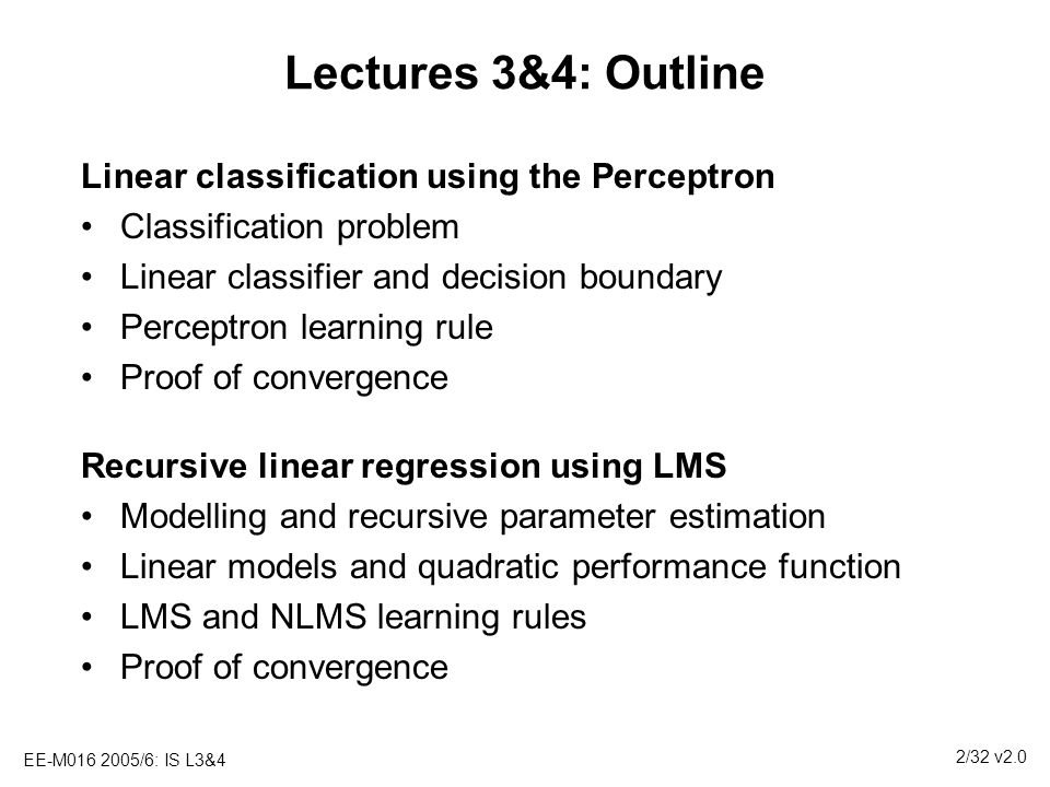 EE-M016 2005/6: IS L3&4 3/32 v2.0 Lectures 3&4: Learning Objectives 1.Understand what classification and regression machine learning techniques are and their differences 2.Describe how linear models can be used for both classification and regression problems 3.Prove convergence of the learning algorithms for linear relationships, subject to restrictive conditions 4.Understand the restrictions of these basic proofs Develop basic framework that will be expanded on in subsequent lectures