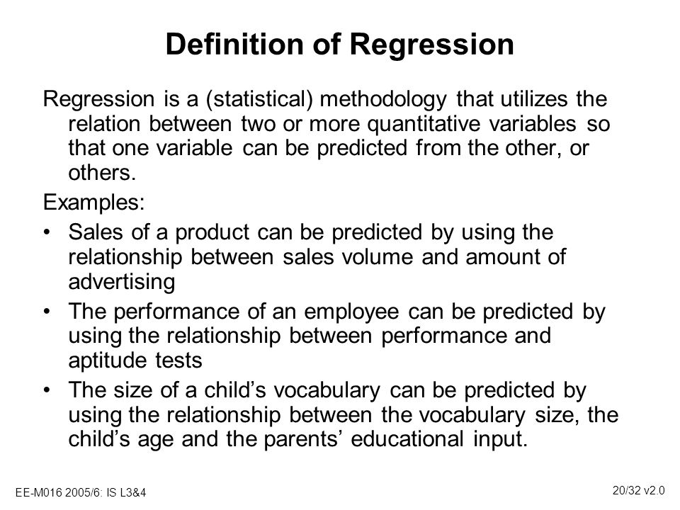 EE-M016 2005/6: IS L3&4 20/32 v2.0 Definition of Regression Regression is a (statistical) methodology that utilizes the relation between two or more q