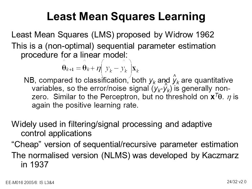 EE-M016 2005/6: IS L3&4 24/32 v2.0 Least Mean Squares Learning Least Mean Squares (LMS) proposed by Widrow 1962 This is a (non-optimal) sequential par