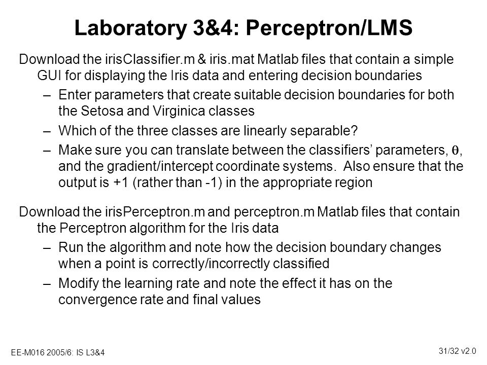 EE-M016 2005/6: IS L3&4 31/32 v2.0 Laboratory 3&4: Perceptron/LMS Download the irisClassifier.m & iris.mat Matlab files that contain a simple GUI for