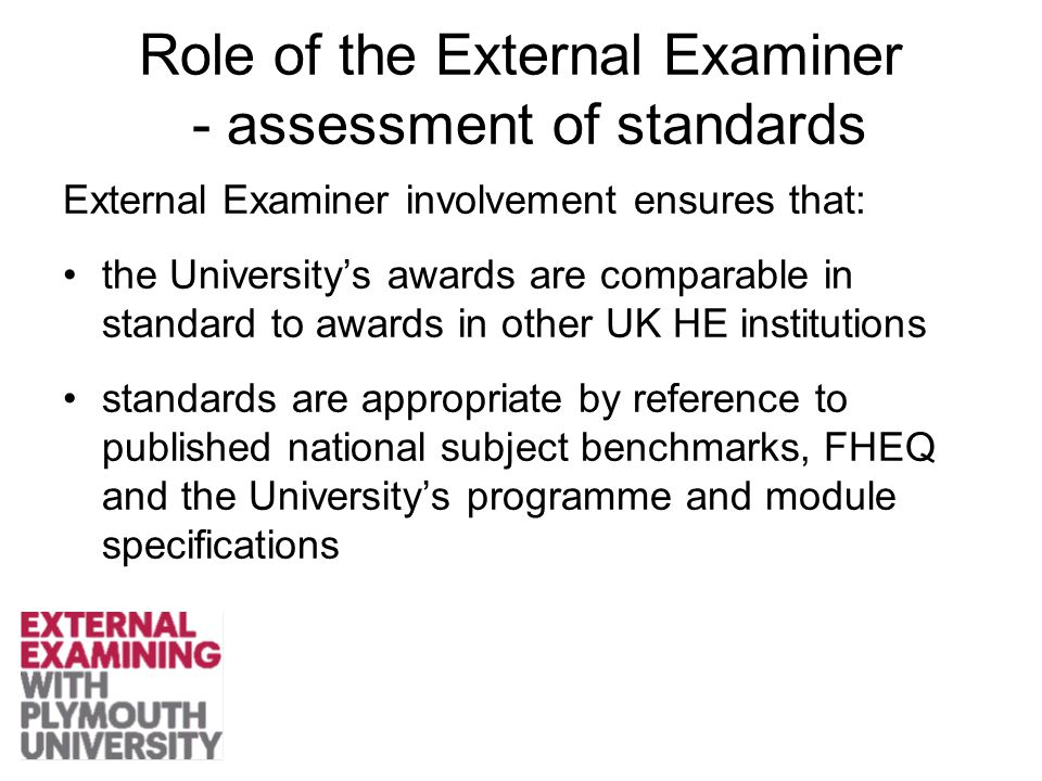 Role of the External Examiner - assessment of standards External Examiner involvement ensures that: the University's awards are comparable in standard to awards in other UK HE institutions standards are appropriate by reference to published national subject benchmarks, FHEQ and the University's programme and module specifications