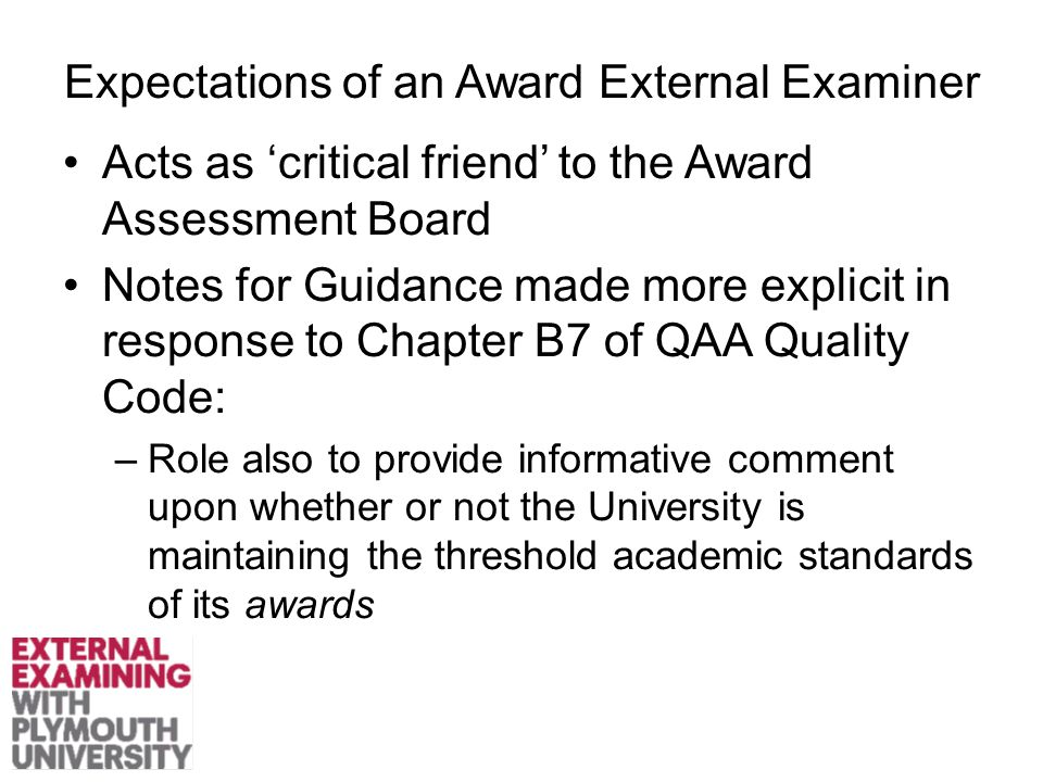 Expectations of an Award External Examiner Acts as 'critical friend' to the Award Assessment Board Notes for Guidance made more explicit in response to Chapter B7 of QAA Quality Code: –Role also to provide informative comment upon whether or not the University is maintaining the threshold academic standards of its awards