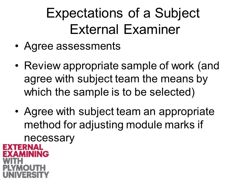 Expectations of a Subject External Examiner Agree assessments Review appropriate sample of work (and agree with subject team the means by which the sample is to be selected) Agree with subject team an appropriate method for adjusting module marks if necessary