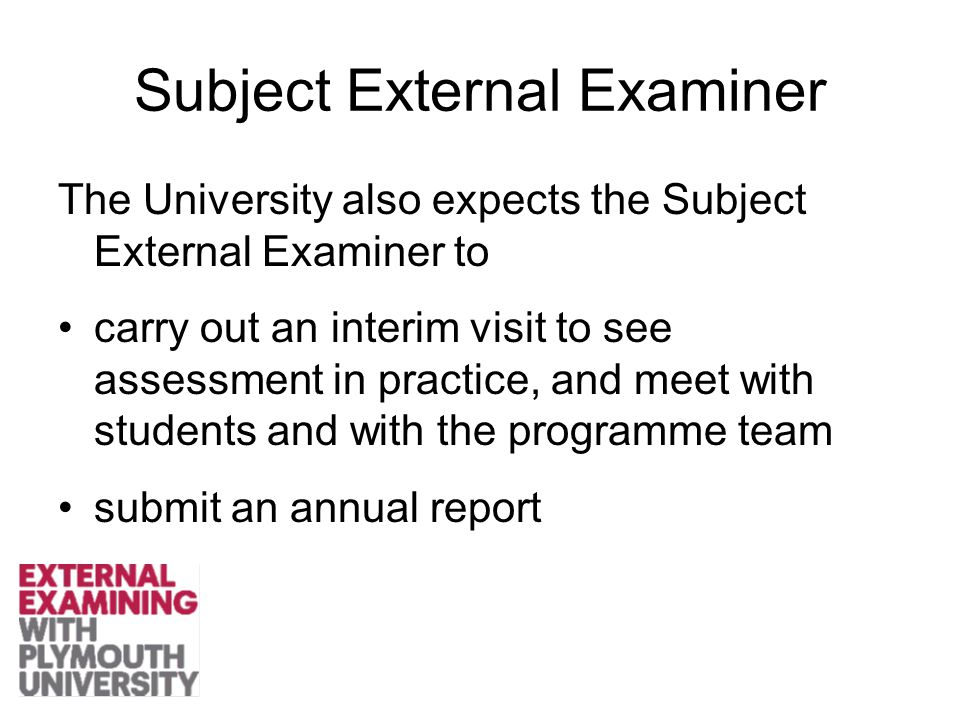 Subject External Examiner The University also expects the Subject External Examiner to carry out an interim visit to see assessment in practice, and meet with students and with the programme team submit an annual report