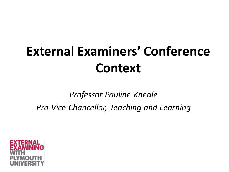 External Examiners' Conference Context Professor Pauline Kneale Pro-Vice Chancellor, Teaching and Learning