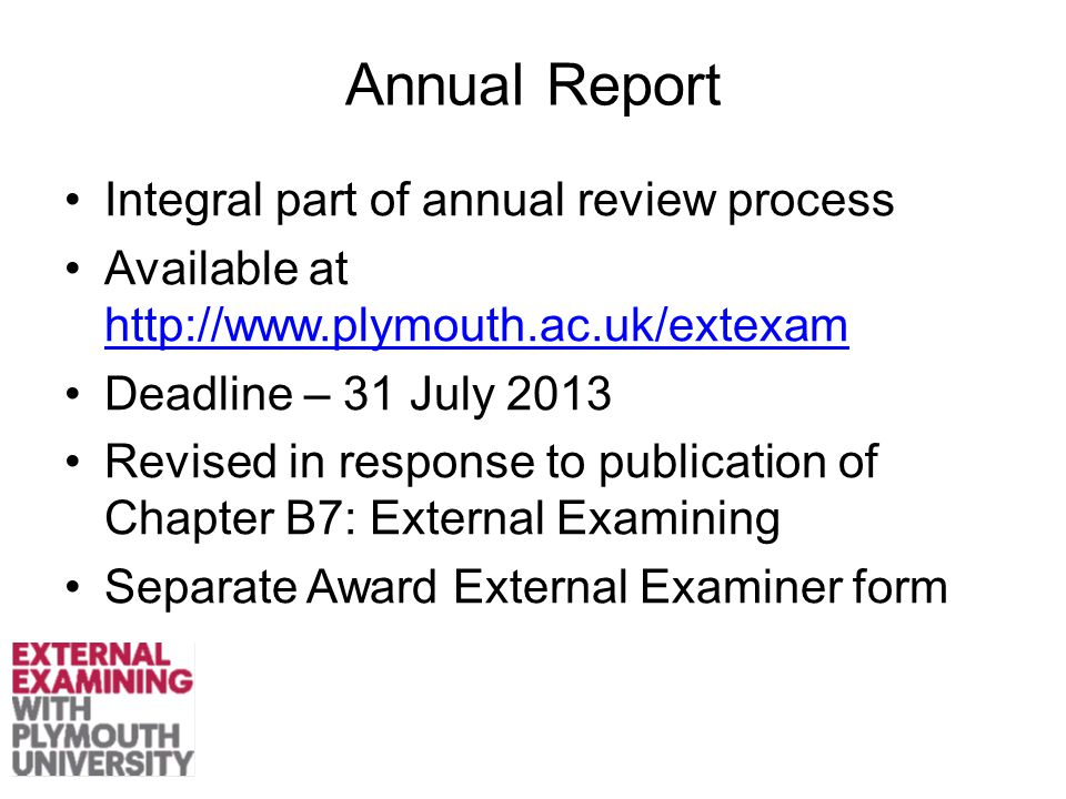 Annual Report Integral part of annual review process Available at     Deadline – 31 July 2013 Revised in response to publication of Chapter B7: External Examining Separate Award External Examiner form