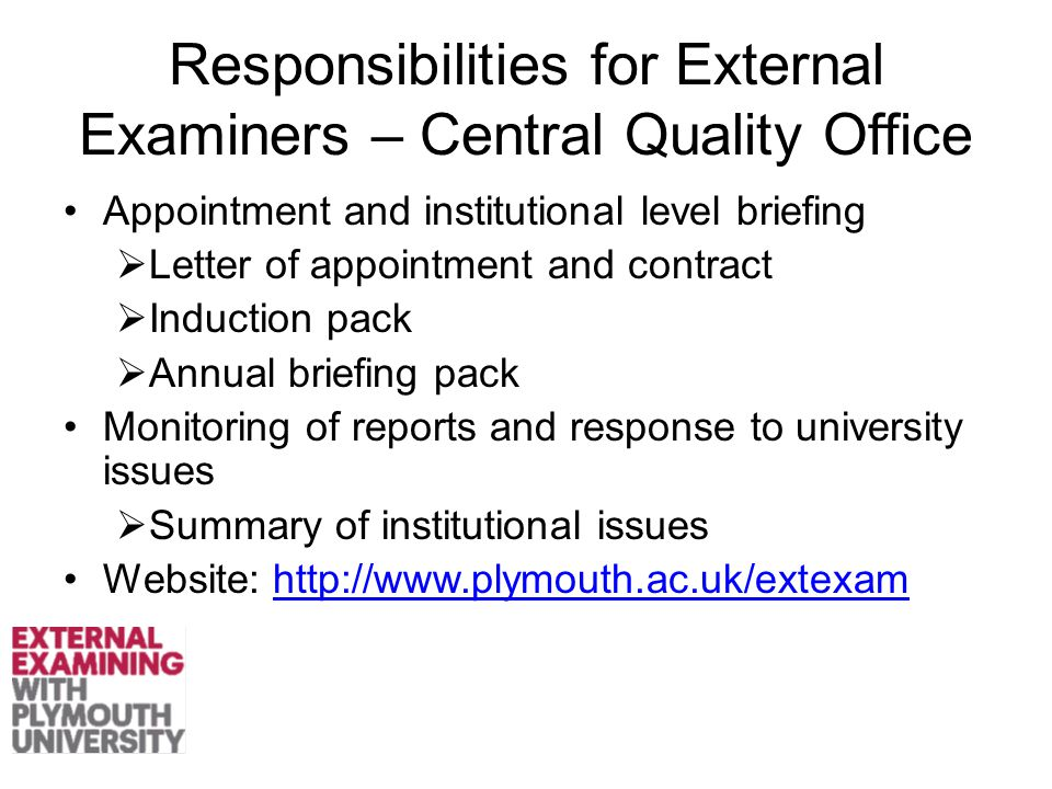 Responsibilities for External Examiners – Central Quality Office Appointment and institutional level briefing  Letter of appointment and contract  Induction pack  Annual briefing pack Monitoring of reports and response to university issues  Summary of institutional issues Website: