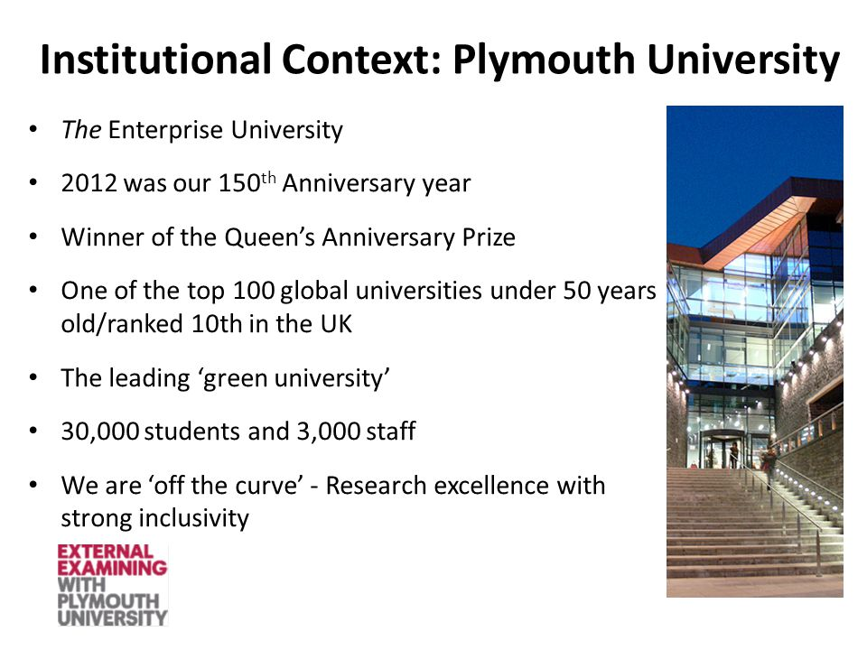Institutional Context: Plymouth University The Enterprise University 2012 was our 150 th Anniversary year Winner of the Queen's Anniversary Prize One of the top 100 global universities under 50 years old/ranked 10th in the UK The leading 'green university' 30,000 students and 3,000 staff We are 'off the curve' - Research excellence with strong inclusivity