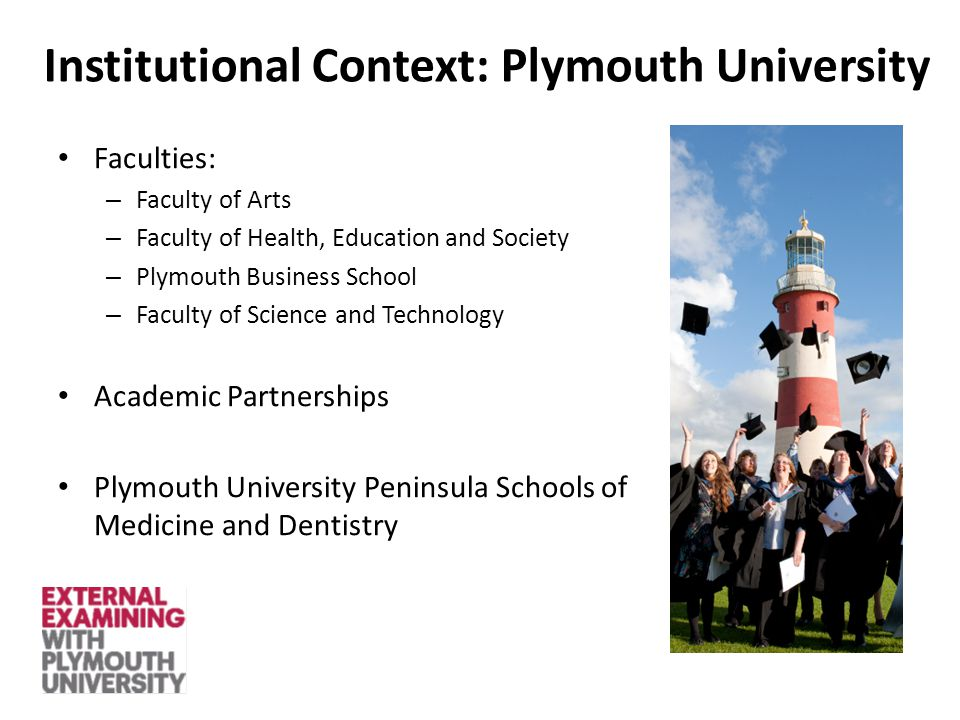 Faculties: – Faculty of Arts – Faculty of Health, Education and Society – Plymouth Business School – Faculty of Science and Technology Academic Partnerships Plymouth University Peninsula Schools of Medicine and Dentistry Institutional Context: Plymouth University