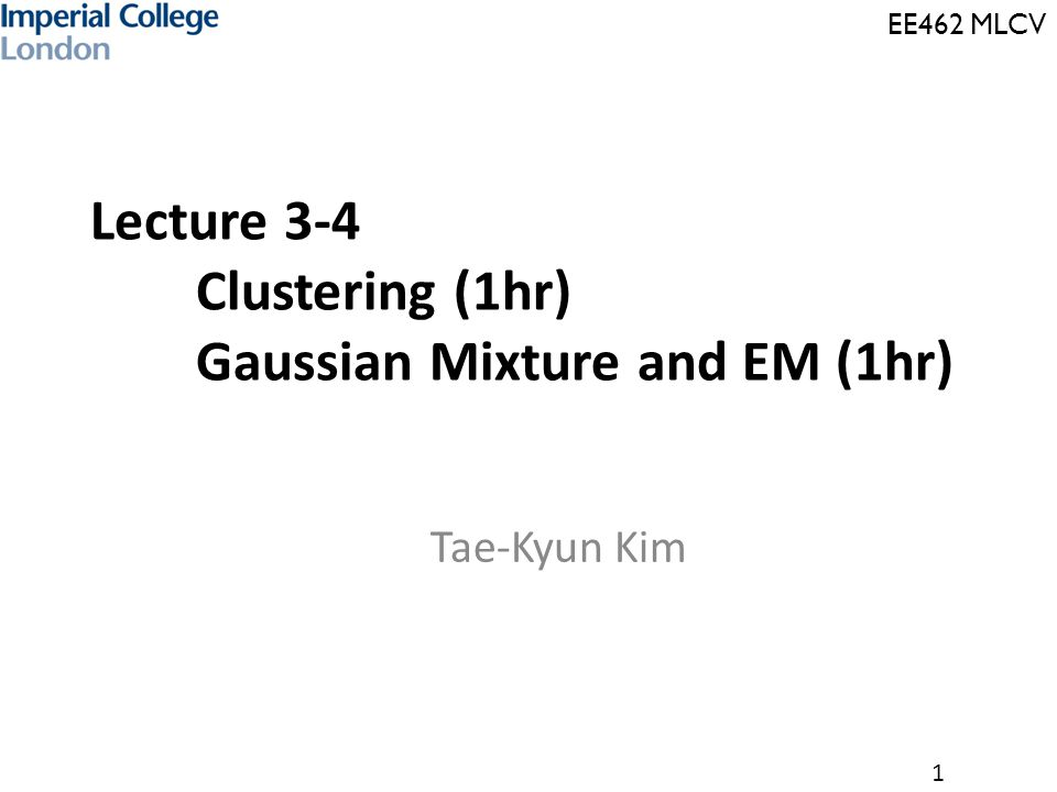 EE462 MLCV 1 Lecture 3-4 Clustering (1hr) Gaussian Mixture and EM (1hr) Tae-Kyun Kim