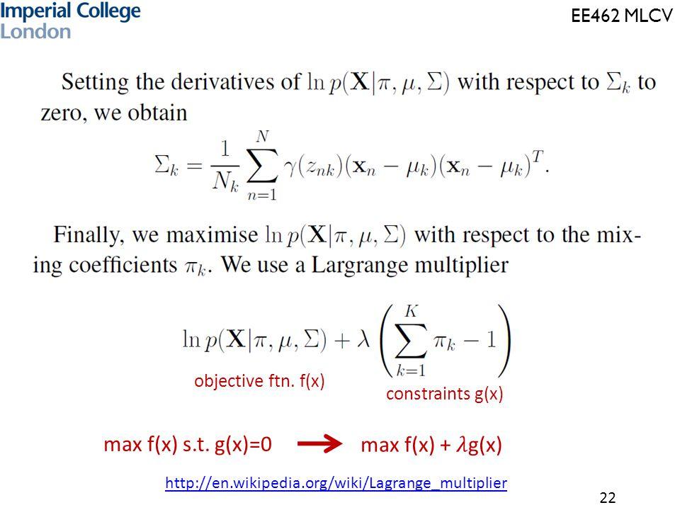 EE462 MLCV 22 objective ftn. f(x) constraints g(x) max f(x) s.t. g(x)=0 http://en.wikipedia.org/wiki/Lagrange_multiplier
