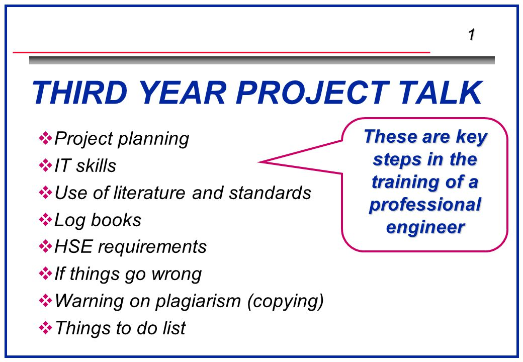 1 THIRD YEAR PROJECT TALK  Project planning  IT skills  Use of literature and standards  Log books  HSE requirements  If things go wrong  Warning on plagiarism (copying)  Things to do list These are key steps in the training of a professional engineer