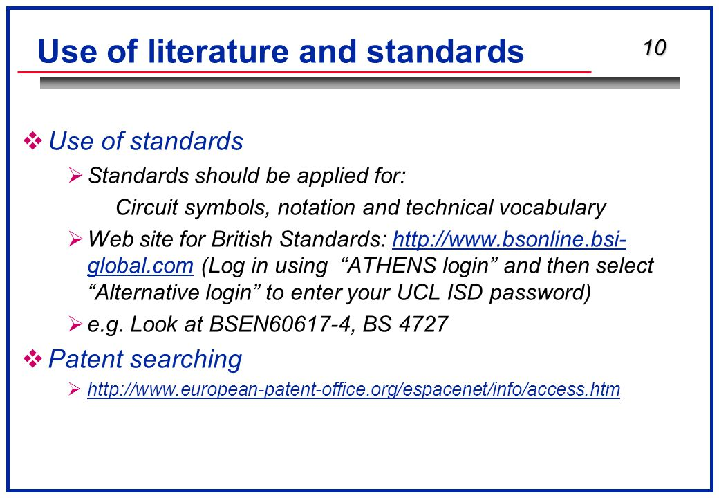 10 Use of literature and standards  Use of standards  Standards should be applied for: Circuit symbols, notation and technical vocabulary  Web site for British Standards: http://www.bsonline.bsi- global.com (Log in using ATHENS login and then select Alternative login to enter your UCL ISD password)  e.g.