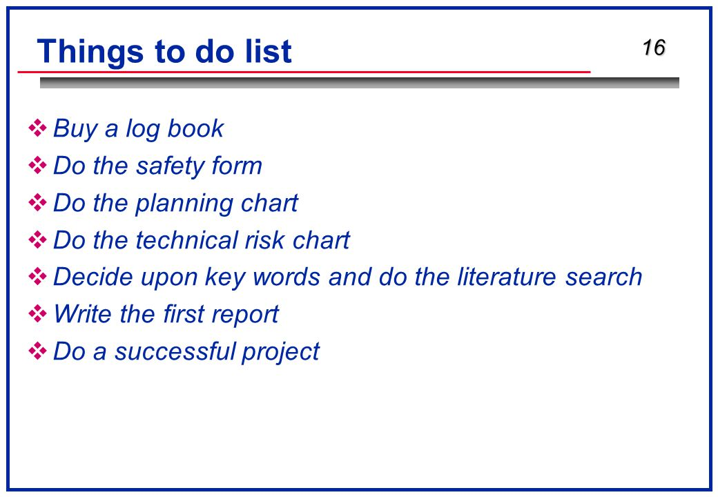 16 Things to do list  Buy a log book  Do the safety form  Do the planning chart  Do the technical risk chart  Decide upon key words and do the literature search  Write the first report  Do a successful project