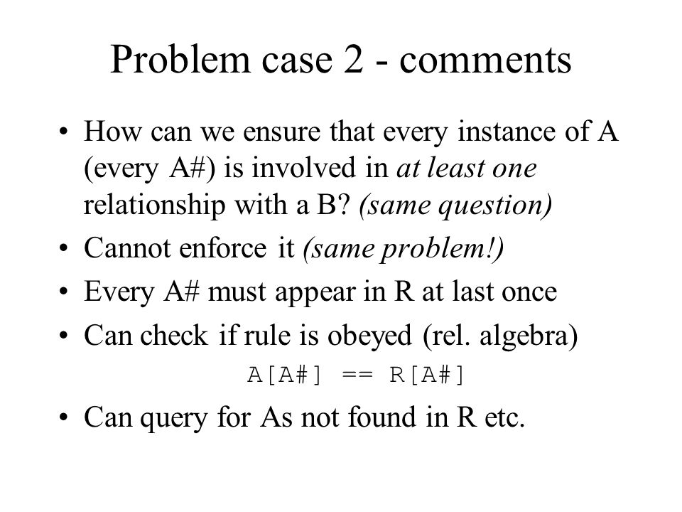 Problem case 2 BA 0..* 1..* N:M Mandatory on one of the sides Situation 1..* again Can do no better than the optional case –Plant the key of A and B in a new relation and joint PK A(A#, …) B(B#, …)R(A#*, B#*)