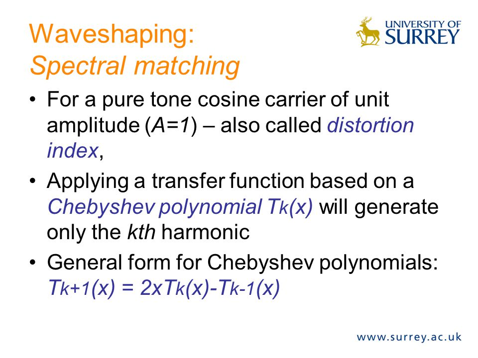 Waveshaping: Polynomial Transfer Functions The transfer function: f(x) = 2*x^2 – 3*x^4 applied to a pure tone (sinusoidal) carrier of amplitude 1, will generate the following harmonics: –H0 = 2*2/2 - 3*6/8 –H2 = 2*1/2 – 3*4/8 –H4 = -3*1/8